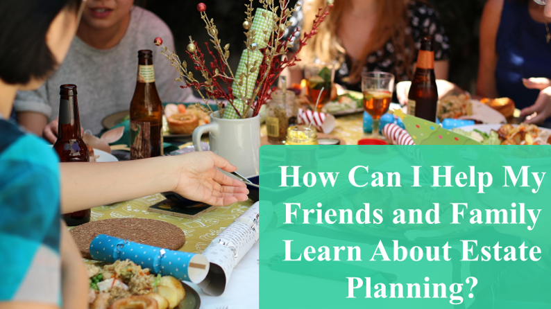 "Friends and Family eating with text ""How Can I Help My friends and Family Learn About Estate Planning?"" for Legacy Estate Planning Bellevue Blog Post"